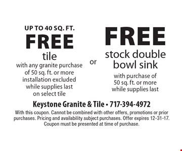 Up to 40 sq. ft. free tile with any granite purchase of 50 sq. ft. or more.  Installation excluded, while supplies last on select tile. OR Free stock double bowl sink with purchase of 50 sq. ft. or more, while supplies last. With this coupon. Cannot be combined with other offers, promotions or prior purchases. Pricing and availability subject purchases. Offer expires 12-31-17. Coupon must be presented at time of purchase.
