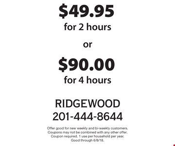 $49.95 cleaning for 2 hours OR $90.00 cleaning for 4 hours. Offer good for new weekly and bi-weekly customers. Coupons may not be combined with any other offer. Coupon required. 1 use per household per year. Good through 6/8/18.