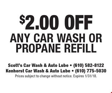 $2.00 OFF ANY CAR WASH OR PROPANE REFILL. Prices subject to change without notice. Expires 1/31/18.
