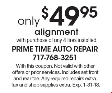 only $49.95 alignment with purchase of any 4 tires installed. With this coupon. Not valid with other offers or prior services. Includes set front and rear toe. Any required repairs extra. Tax and shop supplies extra. Exp. 1-31-18.