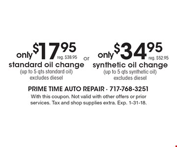 synthetic oil change (up to 5 qts synthetic oil) excludes diesel reg. $52.95 . only $17.95 standard oil change (up to 5 qts standard oil) excludes diesel reg. $38.95. With this coupon. Not valid with other offers or prior services. Tax and shop supplies extra. Exp. 1-31-18.