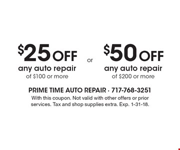 $25 Off any auto repair of $100 or more. $50 Off any auto repair of $200 or more. With this coupon. Not valid with other offers or prior services. Tax and shop supplies extra. Exp. 1-31-18.