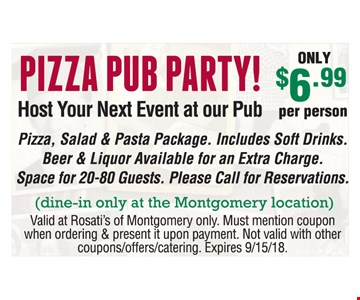 PIZZA PUB PARTY! 6.99 ONLY per person. Pizza, Salad & Pasta Package. Includes Soft Drinks. Beer & Liquor Available for an Extra Charge. Space for 20-80 Guests. Please Call for Reservations (dine-in only at the Montgomery location). Valid at Rosati's of Montgomery only. Must mention coupon when ordering & present it upon payment. Not valid with other coupons/offers/catering. Expires 9/15/18.