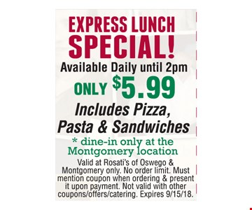 EXPRESS LUNCH SPECIAL! Available Daily until 2pm ONLY $5.99 Includes Pizza, Pasta & Sandwiches (dine-in only at the Montgomery location). Valid at Rosati's of Oswego & Montgomery only. No order limit. Must mention coupon when ordering & present it upon payment. Not valid with other coupons/offers/catering. Expires 9/15/18.