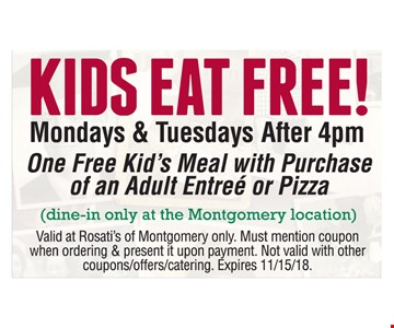 KIDS EAT FREE! Mondays & Tuesdays After 4pm. One Free Kid's Meal with Purchase of an Adult Entreé or Pizza (dine-in only at the Montgomery location). Valid at Rosati's of Montgomery only. Must mention coupon when ordering & present it upon payment. Not valid with other coupons/offers/catering. Expires 11/15/18.