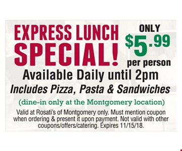EXPRESS LUNCH SPECIAL! Available Daily until 2pm ONLY $5.99 per person. Available Daily until 2pm. Includes Pizza, Pasta & Sandwiches (dine-in only at the Montgomery location). Valid at Rosati's of Montgomery only. Must mention coupon when ordering & present it upon payment. Not valid with other coupons/offers/catering. Expires 11/15/18.