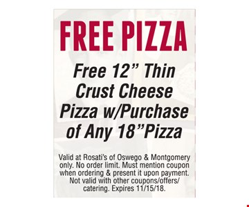 """FREE PIZZA. Free 12"""" Thin Crust Cheese Pizza w/Purchase of Any 18""""Pizza. Valid at Rosati's of Oswego & Montgomery only. No order limit. Must mention coupon when ordering & present it upon payment. Not valid with other coupons/offers/catering. Expires 11/15/18."""