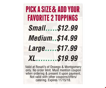 PICK A SIZE & ADD YOUR FAVORITE 2 TOPPINGS. Small $12.99 OR Medium $14.99 OR Large $17.99 OR XL $19.99. Valid at Rosati's of Oswego & Montgomery only. No order limit. Must mention coupon when ordering & present it upon payment. Not valid with other coupons/offers/catering. Expires 11/15/18.