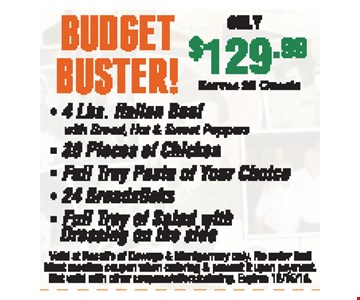 Budget Buster only $129.99 Serves 20 guests. 4 Lbs. Italian beef with bread, hot & sweet peppers, 30 pieces of chicken, full tray pasta of your choice, 24 breadsticks, full tray of salad with dressing on the side. Valid at Rosati's of Oswego & Montgomery only. No order limit. Must mention coupon when ordering & present it upon payment. Not valid with other coupons/offers/catering. Expires 12/15/18.