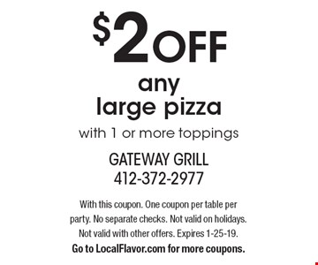 $2 OFF any large pizza with 1 or more toppings. With this coupon. One coupon per table per party. No separate checks. Not valid on holidays. Not valid with other offers. Expires 1-25-19. Go to LocalFlavor.com for more coupons.