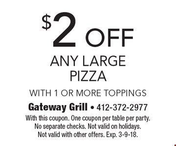 $2 off any large pizza. With 1 or more toppings. With this coupon. One coupon per table per party. No separate checks. Not valid on holidays. Not valid with other offers. Exp. 3-9-18.