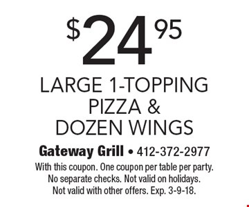 $24.95 large 1-topping pizza & dozen wings. With this coupon. One coupon per table per party. No separate checks. Not valid on holidays. Not valid with other offers. Exp. 3-9-18.