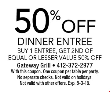 50% off dinner entree. Buy 1 entree, get 2nd of equal or lesser value 50% off. With this coupon. One coupon per table per party. No separate checks. Not valid on holidays. Not valid with other offers. Exp. 8-3-18.