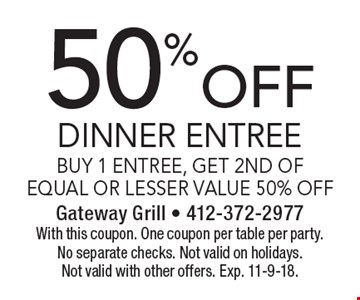 50% off dinner entree buy 1 entree, get 2nd of equal or lesser value 50% off. With this coupon. One coupon per table per party. No separate checks. Not valid on holidays. Not valid with other offers. Exp. 11-9-18.