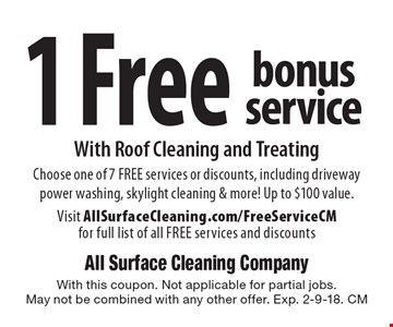 1 Free bonus service With Roof Cleaning and Treating. Choose one of 7 FREE services or discounts, including driveway power washing, skylight cleaning & more! Up to $100 value. Visit AllSurfaceCleaning.com/FreeServiceCM for full list of all FREE services and discounts. With this coupon. Not applicable for partial jobs. May not be combined with any other offer. Exp. 2-9-18. CM