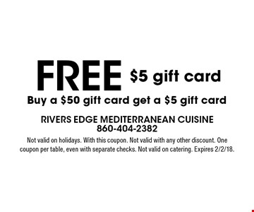 free $5 gift card Buy a $50 gift card get a $5 gift card. Not valid on holidays. With this coupon. Not valid with any other discount. One coupon per table, even with separate checks. Not valid on catering. Expires 2/2/18.