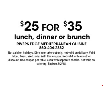 $25 for $35 lunch, dinner or brunch. Not valid on holidays. Dine in or take-out only, not valid on delivery. Valid Mon., Tues., Wed. only. With this coupon. Not valid with any other discount. One coupon per table, even with separate checks. Not valid on catering. Expires 2/2/18.