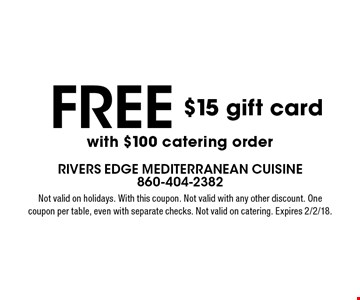 free $15 gift card with $100 catering order. Not valid on holidays. With this coupon. Not valid with any other discount. One coupon per table, even with separate checks. Not valid on catering. Expires 2/2/18.