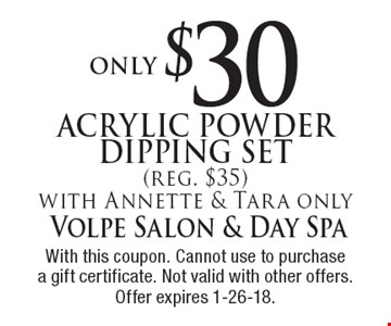 Acrylic powder dipping set Only $30 (reg. $35). With Annette & Tara only. With this coupon. Cannot use to purchase a gift certificate. Not valid with other offers. Offer expires 1-26-18.