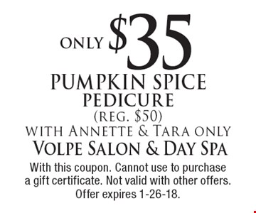 Pumpkin Spice pedicure Only $35 (reg. $50). With Annette & Tara only. With this coupon. Cannot use to purchase a gift certificate. Not valid with other offers. Offer expires 1-26-18.