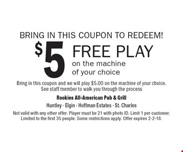 BRING IN THIS COUPON TO REDEEM! $5 FREE PLAY on the machine of your choice. Bring in this coupon and we will play $5.00 on the machine of your choice. See staff member to walk you through the process. Not valid with any other offer. Player must be 21 with photo ID. Limit 1 per customer. Limited to the first 35 people. Some restrictions apply. Offer expires 2-2-18.