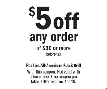 $5 off any order of $30 or more, before tax. With this coupon. Not valid with other offers. One coupon per table. Offer expires 2-2-18.
