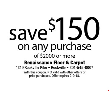 save$150 on any purchase of $2000 or more. With this coupon. Not valid with other offers or  prior purchases. Offer expires 2-9-18.