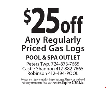 $25 off Any Regularly Priced Gas Logs. Coupon must be presented at time of purchase. May not be combined with any other offers. Prior sales excluded. Expires 2/2/18. M