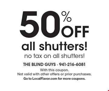 50% Off all shutters! no tax on all shutters! With this coupon. Not valid with other offers or prior purchases. Go to LocalFlavor.com for more coupons.