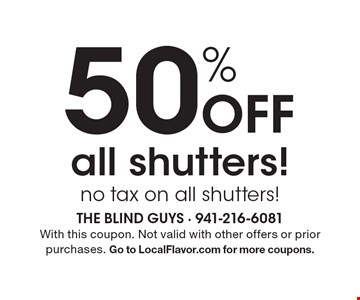 50% off all shutters! no tax on all shutters!. With this coupon. Not valid with other offers or prior purchases. Go to LocalFlavor.com for more coupons.