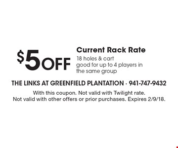 $5 OFF Current Rack Rate.18 holes & cart. Good for up to 4 players in the same group. With this coupon. Not valid with Twilight rate. Not valid with other offers or prior purchases. Expires 2/9/18.