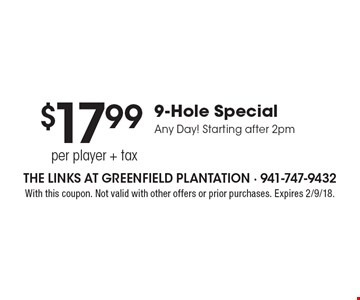 $17.99 per player + tax 9-Hole Special Any Day! Starting after 2pm. With this coupon. Not valid with other offers or prior purchases. Expires 2/9/18.