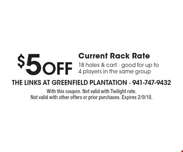 $5 OFF Current Rack Rate 18 holes & cart - good for up to 4 players in the same group. With this coupon. Not valid with Twilight rate. Not valid with other offers or prior purchases. Expires 2/9/18.