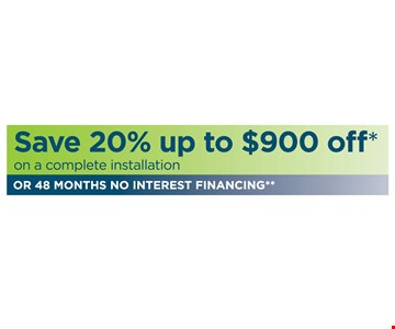 Save 20% off up to $900 off* on a complete installation OR 48 MONTHS NO INTEREST FINANCING**