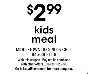 $2.99 kids meal. With this coupon. May not be combined with other offers. Expires 1-26-18. Go to LocalFlavor.com for more coupons.