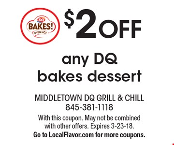 $2 OFF any DQ bakes dessert. With this coupon. May not be combined with other offers. Expires 3-23-18. Go to LocalFlavor.com for more coupons.