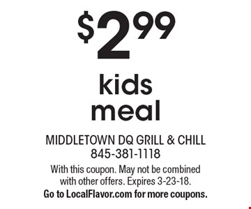 $2.99 kids meal. With this coupon. May not be combined with other offers. Expires 3-23-18. Go to LocalFlavor.com for more coupons.