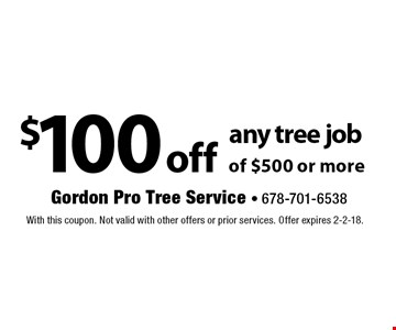 $100 off any tree job of $500 or more. With this coupon. Not valid with other offers or prior services. Offer expires 2-2-18.