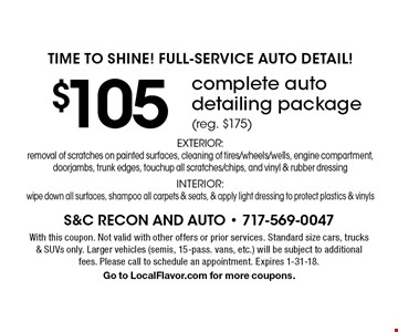 Time To Shine! Full-Service Auto Detail! $105 complete auto detailing package (reg. $175) EXTERIOR: removal of scratches on painted surfaces, cleaning of tires/wheels/wells, engine compartment, doorjambs, trunk edges, touchup all scratches/chips, and vinyl & rubber dressing INTERIOR: wipe down all surfaces, shampoo all carpets & seats, & apply light dressing to protect plastics & vinyls. With this coupon. Not valid with other offers or prior services. Standard size cars, trucks & SUVs only. Larger vehicles (semis, 15-pass. vans, etc.) will be subject to additional fees. Please call to schedule an appointment. Expires 1-31-18.Go to LocalFlavor.com for more coupons.