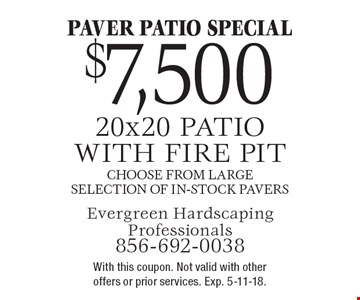 Paver Patio Special $7,500 20x20 patio with fire pit. Choose from large selection of in-stock pavers. With this coupon. Not valid with other offers or prior services. Exp. 5-11-18.