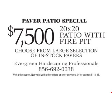 Paver patio special $7,500 20x20 patio with fire pit choose from large selection of in-stock pavers. With this coupon. Not valid with other offers or prior services. Offer expires 5-11-18.