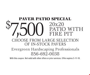 Paver patio special - $7,500 20x20 patio with fire pit. Choose from large selection of in-stock pavers. With this coupon. Not valid with other offers or prior services. Offer expires 5-11-18.