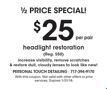 1/2 price special. $25 per pair headlight restoration (reg. $50) increase visibility, remove scratches & restore dull, cloudy lenses to look like new! With this coupon. Not valid with other offers or prior services. Expires 1/31/18.
