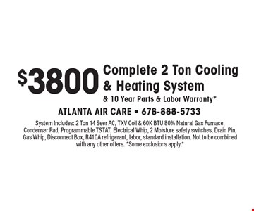 $3800 Complete 2 Ton Cooling & Heating System & 10 Year Parts & Labor Warranty*. System Includes: 2 Ton 14 Seer AC, TXV Coil & 60K BTU 80% Natural Gas Furnace, Condenser Pad, Programmable TSTAT, Electrical Whip, 2 Moisture safety switches, Drain Pin, Gas Whip, Disconnect Box, R410A refrigerant, labor, standard installation. Not to be combined with any other offers. *Some exclusions apply.*