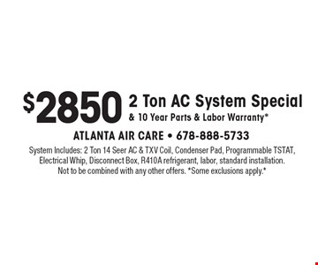 $2850 2 Ton AC System Special & 10 Year Parts & Labor Warranty*. System Includes: 2 Ton 14 Seer AC & TXV Coil, Condenser Pad, Programmable TSTAT, Electrical Whip, Disconnect Box, R410A refrigerant, labor, standard installation. Not to be combined with any other offers. *Some exclusions apply.*