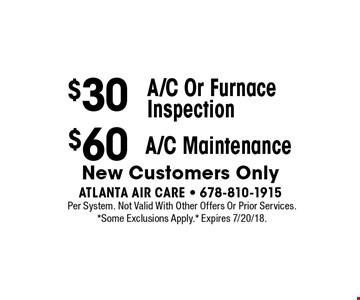 $30 A/C Or Furnace Inspection. $60 A/C Maintenance.  New Customers Only. Per System. Not Valid With Other Offers Or Prior Services. *Some Exclusions Apply.* Expires 7/20/18.