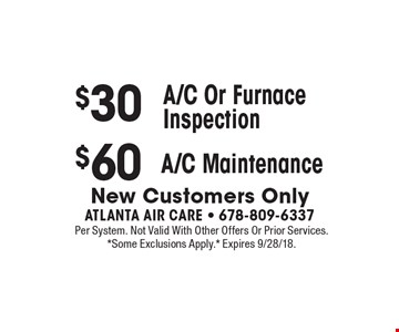 $30 A/C Or Furnace Inspection. $60 A/C Maintenance.  New Customers Only. Per System. Not Valid With Other Offers Or Prior Services. *Some Exclusions Apply.* Expires 9/28/18.