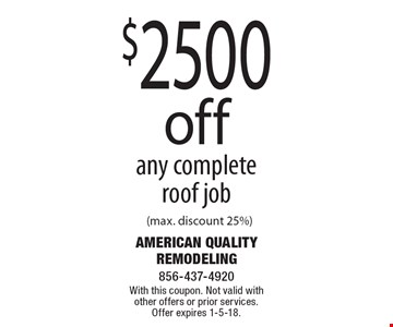 $2500 off any complete roof job (max. discount 25%). With this coupon. Not valid with other offers or prior services. Offer expires 1-5-18.