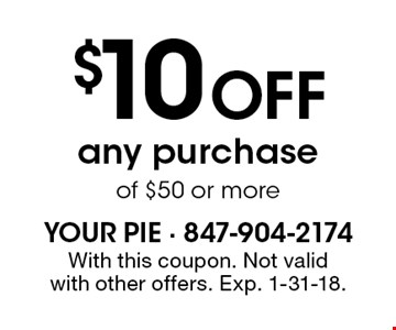 $10 OFF any purchase of $50 or more. With this coupon. Not valid with other offers. Exp. 1-31-18.