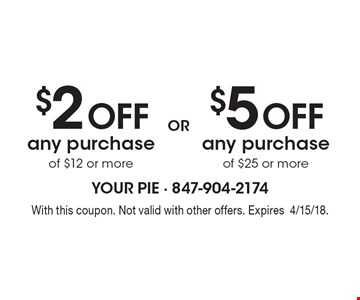 $2 off any purchase of $12 or more OR $5 off any purchase of $25 or more.  With this coupon. Not valid with other offers. Expires4/15/18.